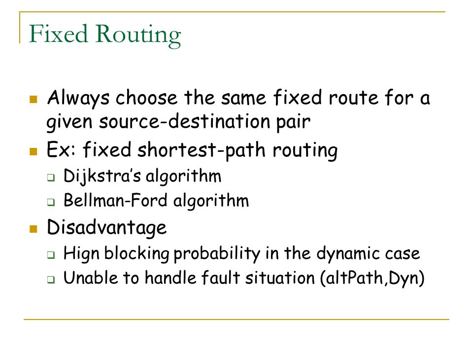 Fixed Routing Always choose the same fixed route for a given source-destination pair. Ex: fixed shortest-path routing.