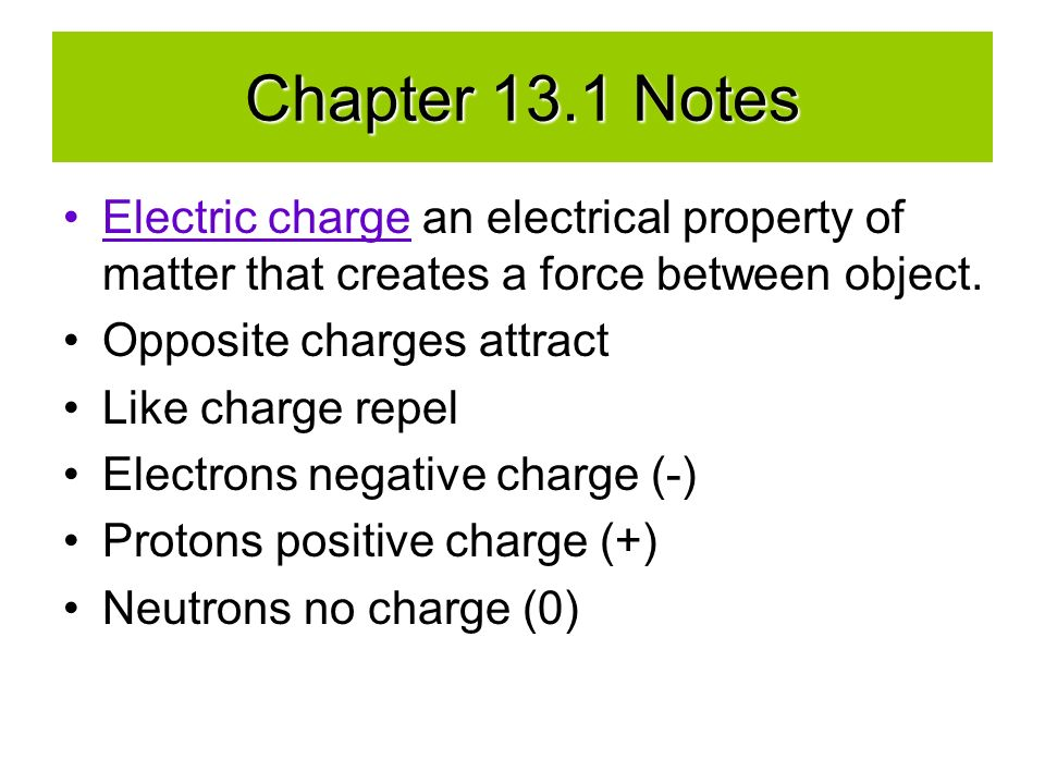 Chapter 13.1 Notes Electric charge an electrical property of matter that creates a force between object.