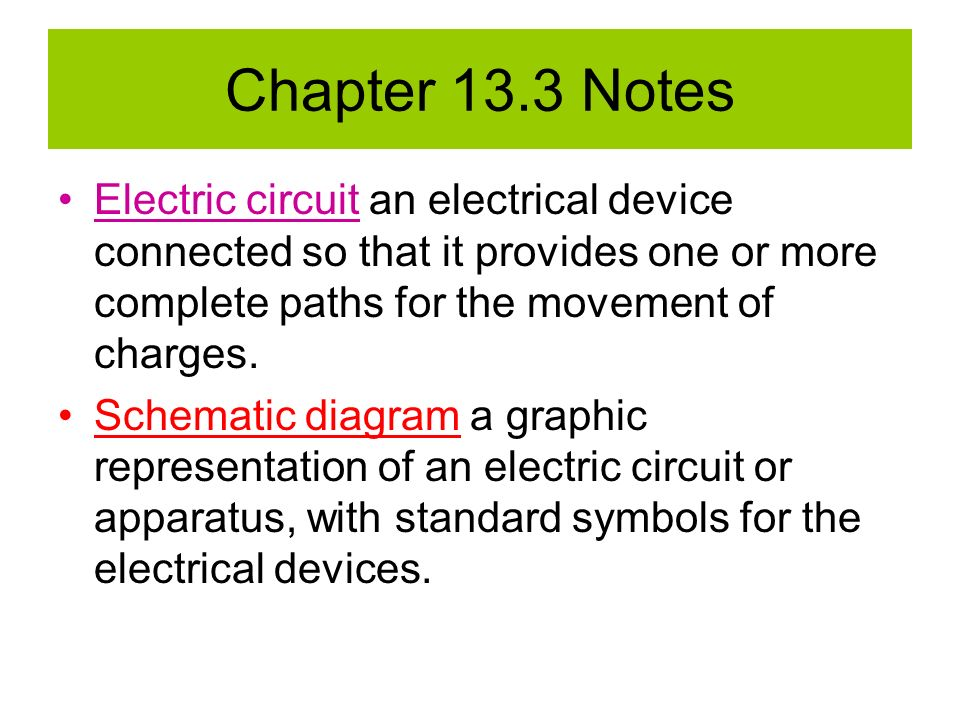 Chapter 13.3 Notes Electric circuit an electrical device connected so that it provides one or more complete paths for the movement of charges.