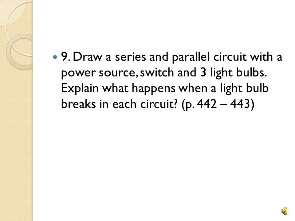 9. Draw a series and parallel circuit with a power source, switch and 3 light bulbs.