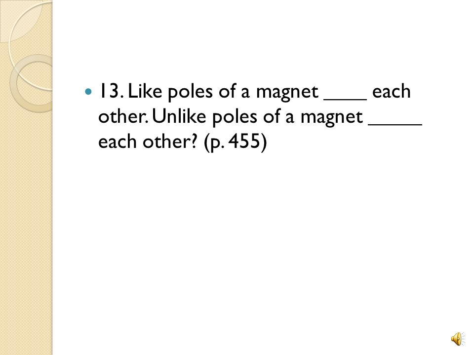 13. Like poles of a magnet ____ each other