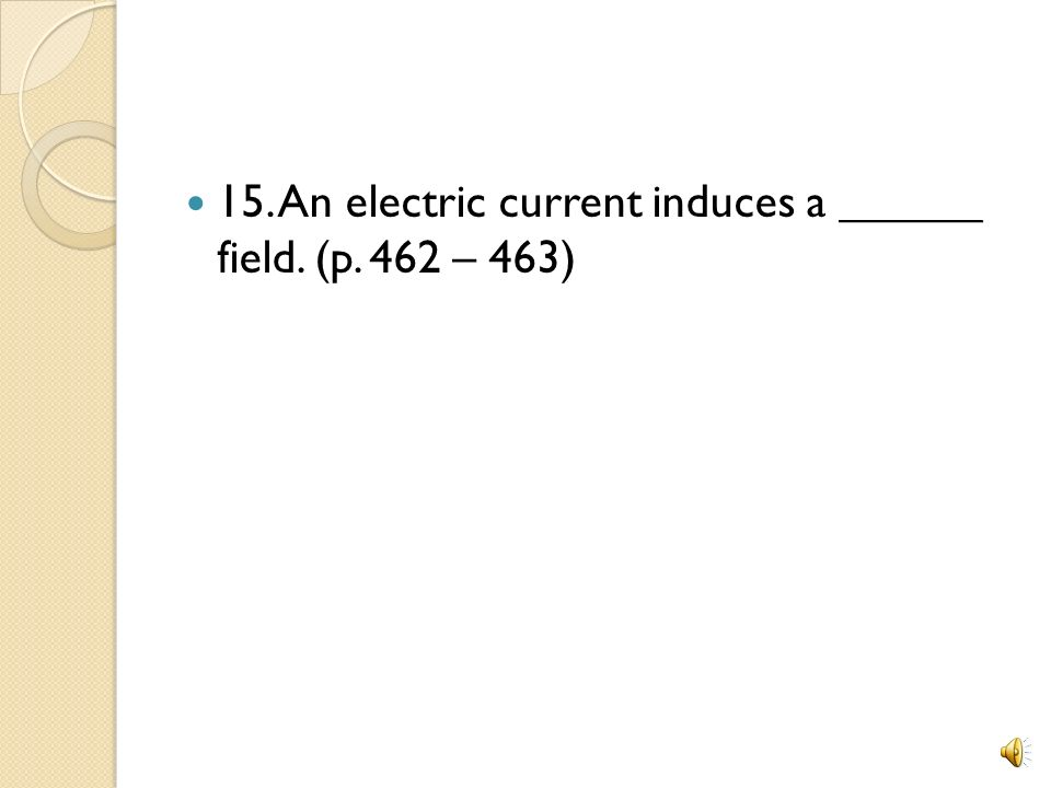 15. An electric current induces a ______ field. (p. 462 – 463)