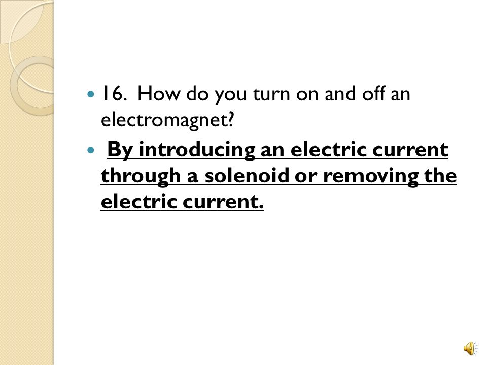 16. How do you turn on and off an electromagnet