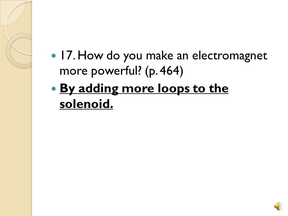 17. How do you make an electromagnet more powerful (p. 464)