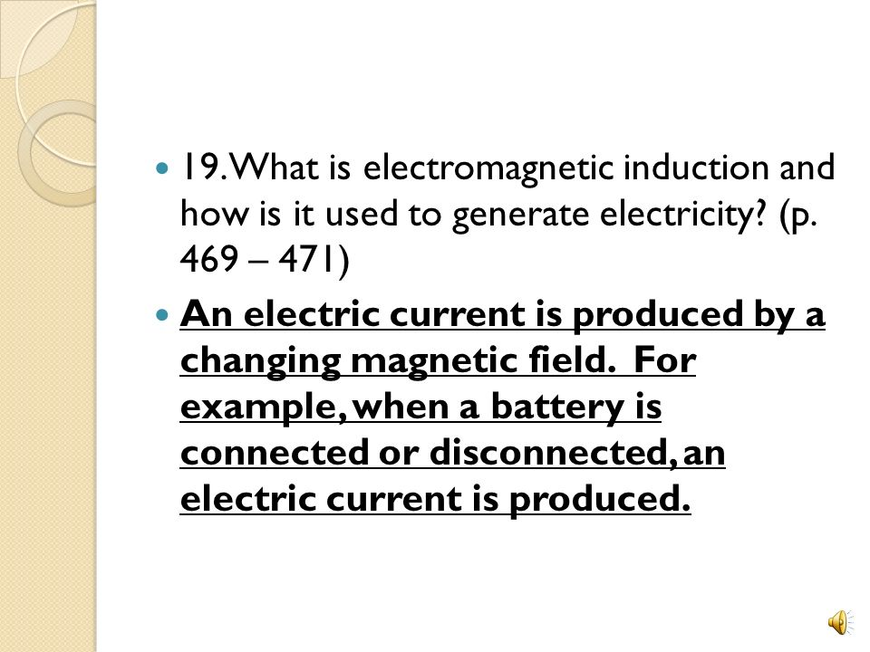 19. What is electromagnetic induction and how is it used to generate electricity (p. 469 – 471)