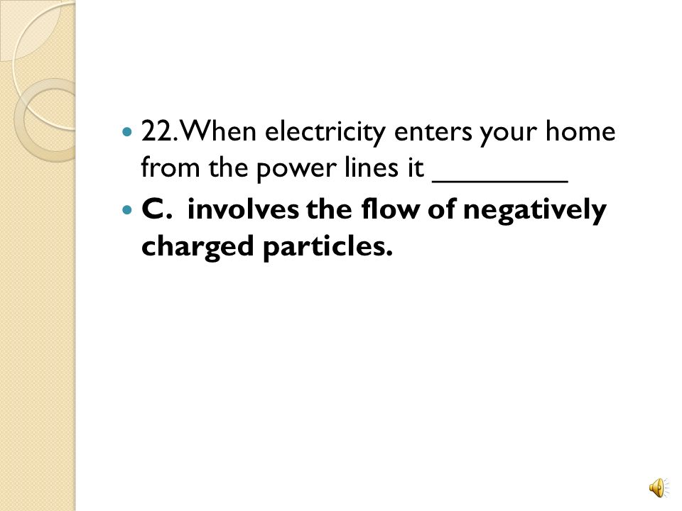 22. When electricity enters your home from the power lines it ________