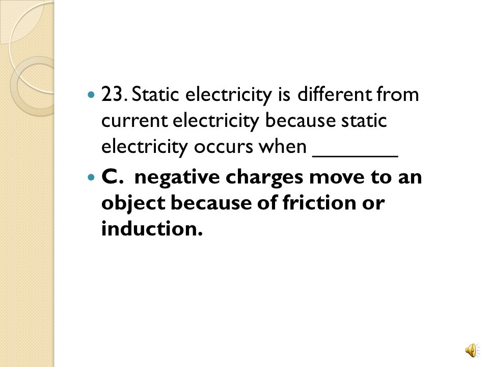 23. Static electricity is different from current electricity because static electricity occurs when _______