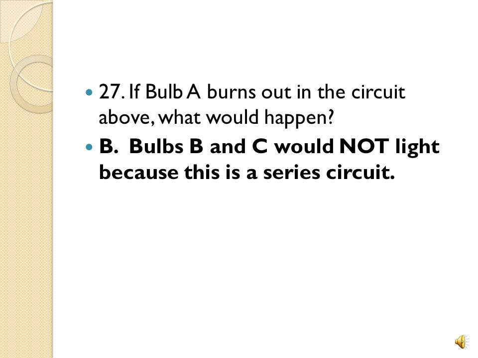 27. If Bulb A burns out in the circuit above, what would happen