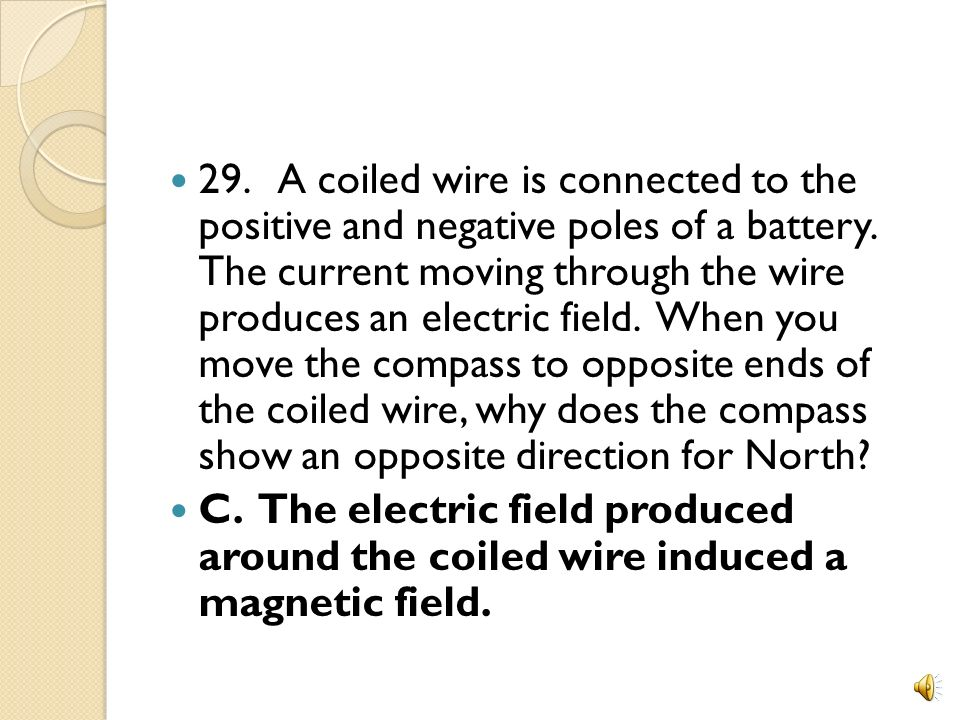 29. A coiled wire is connected to the positive and negative poles of a battery. The current moving through the wire produces an electric field. When you move the compass to opposite ends of the coiled wire, why does the compass show an opposite direction for North
