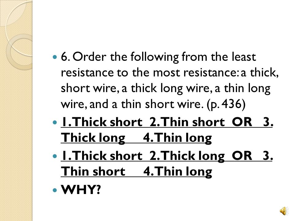 6. Order the following from the least resistance to the most resistance: a thick, short wire, a thick long wire, a thin long wire, and a thin short wire. (p. 436)