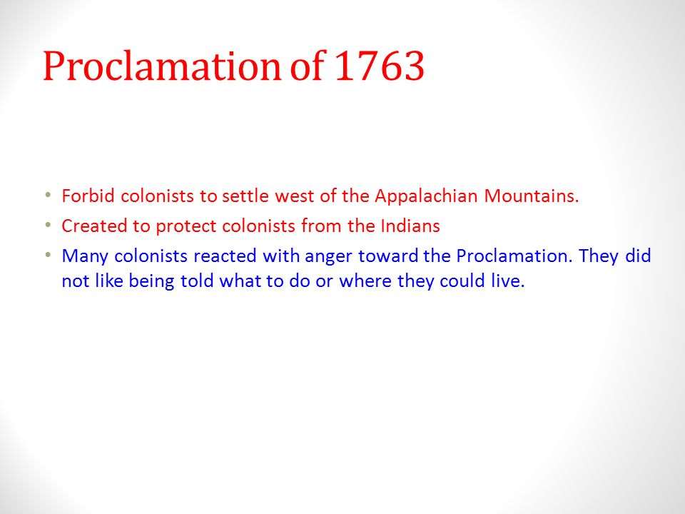 Proclamation of 1763 Forbid colonists to settle west of the Appalachian Mountains. Created to protect colonists from the Indians.