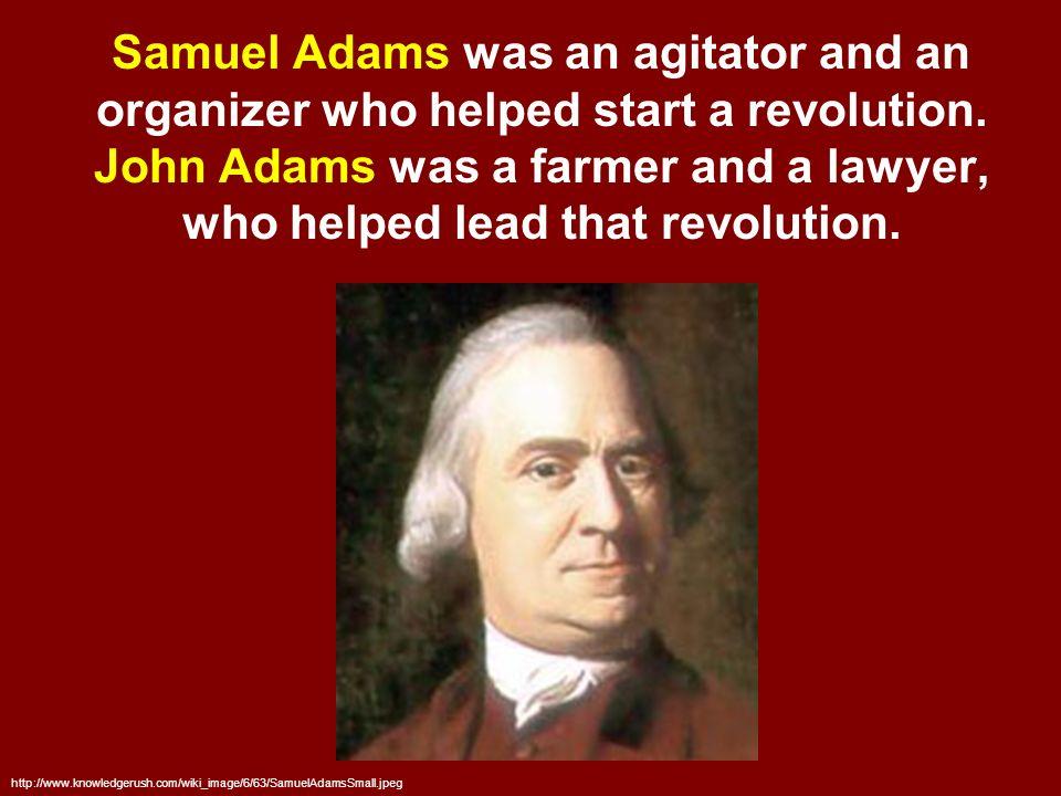 2 Samuel Adams Was An Agitator And Organizer Who Helped Start A Revolution John Farmer Lawyer Lead That