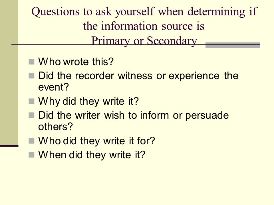 Questions to ask yourself when determining if the information source is Primary or Secondary