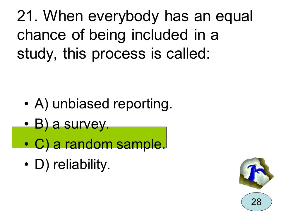 21. When everybody has an equal chance of being included in a study, this process is called: