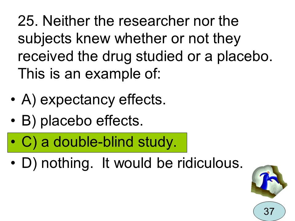 C) a double-blind study. D) nothing. It would be ridiculous.