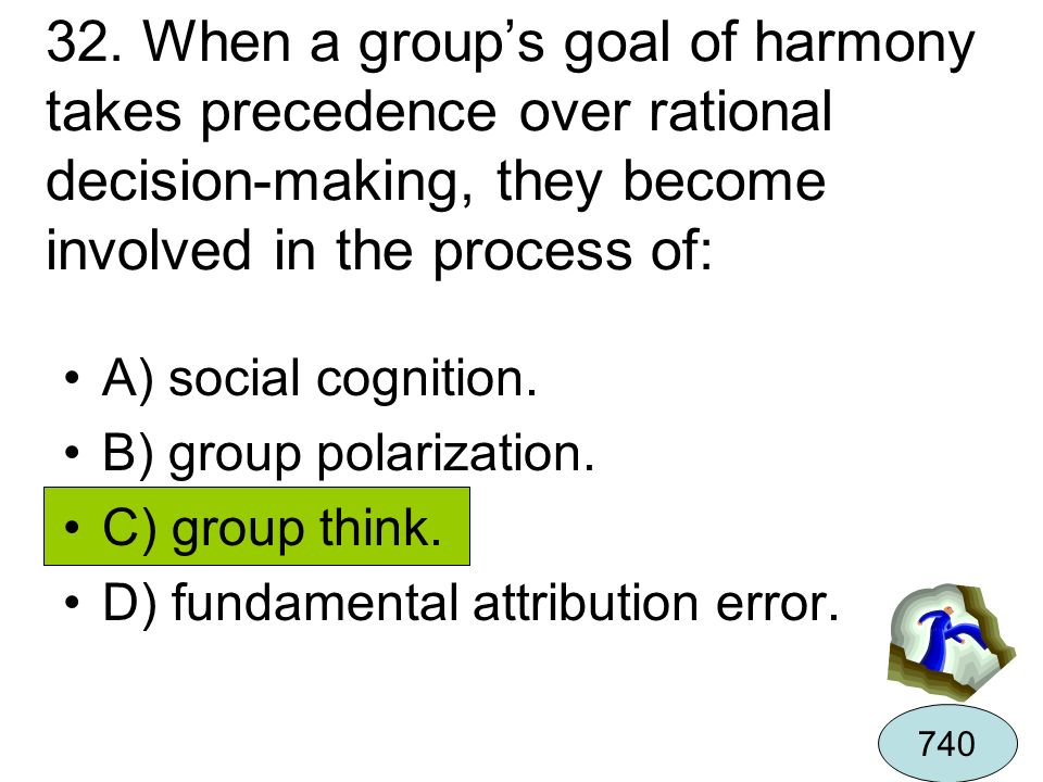 32. When a group's goal of harmony takes precedence over rational decision-making, they become involved in the process of: