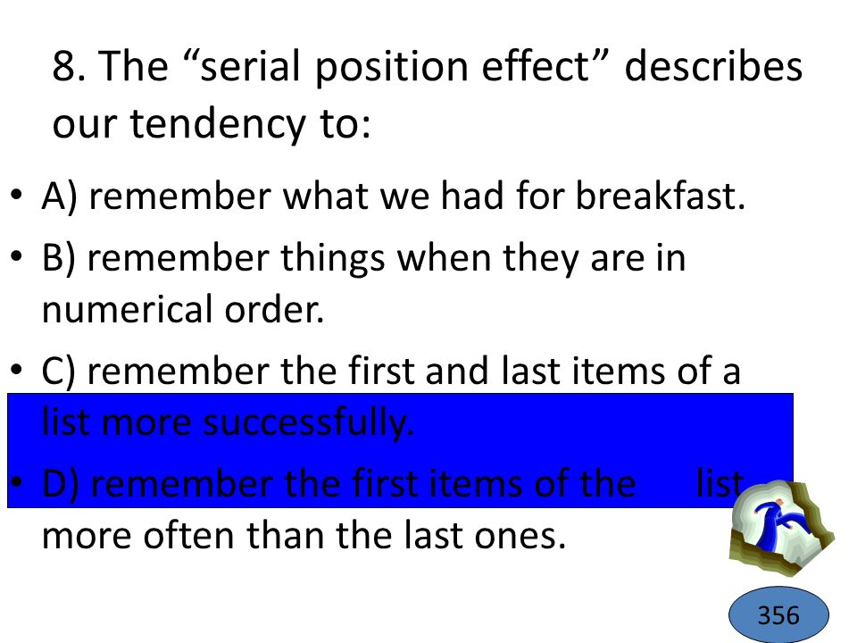 8. The serial position effect describes our tendency to: