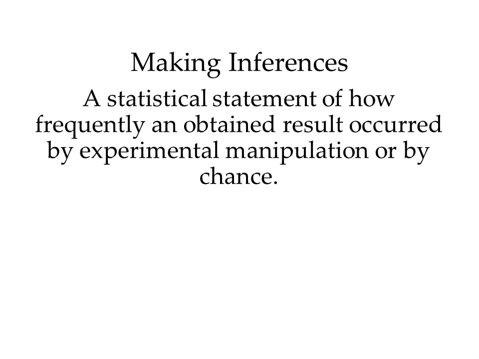 Making Inferences A statistical statement of how frequently an obtained result occurred by experimental manipulation or by chance.