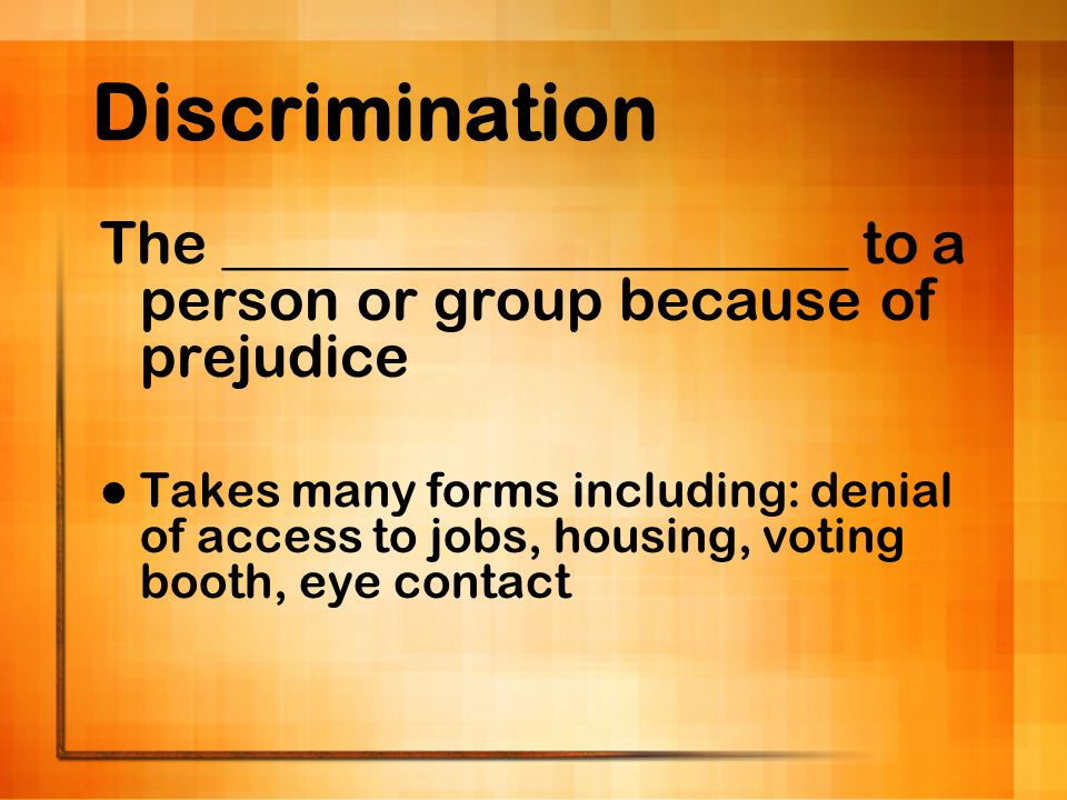 Discrimination The _____________________ to a person or group because of prejudice.