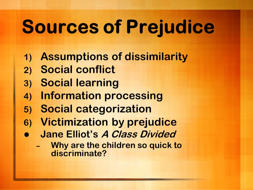 Sources of Prejudice Assumptions of dissimilarity Social conflict