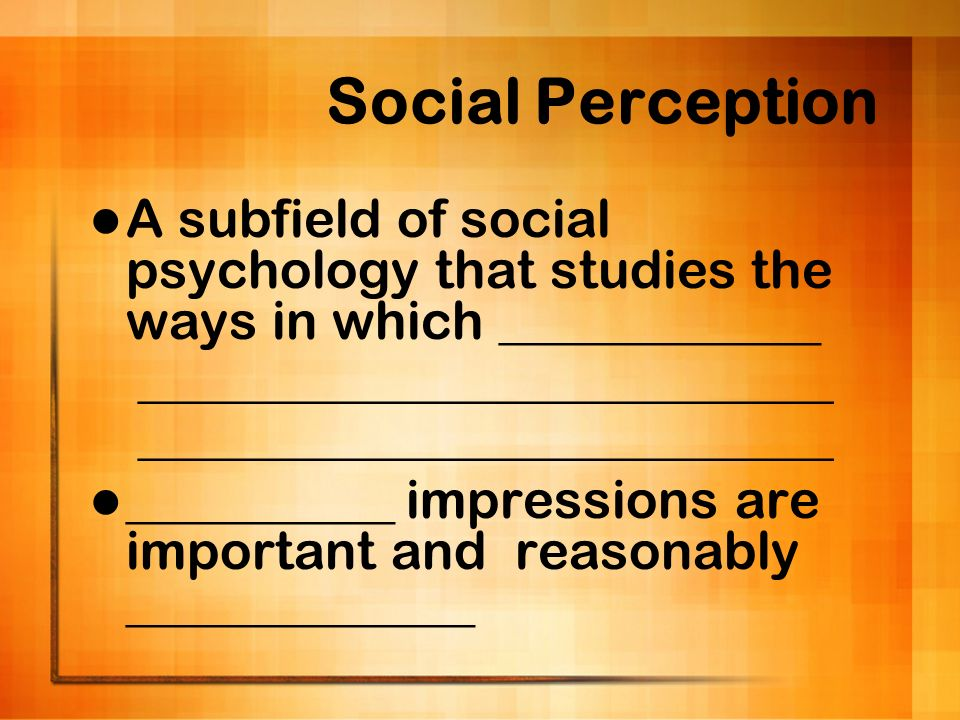 Social Perception A subfield of social psychology that studies the ways in which ____________. _____________________________.