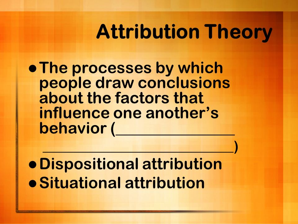 Attribution Theory The processes by which people draw conclusions about the factors that influence one another's behavior (_______________.