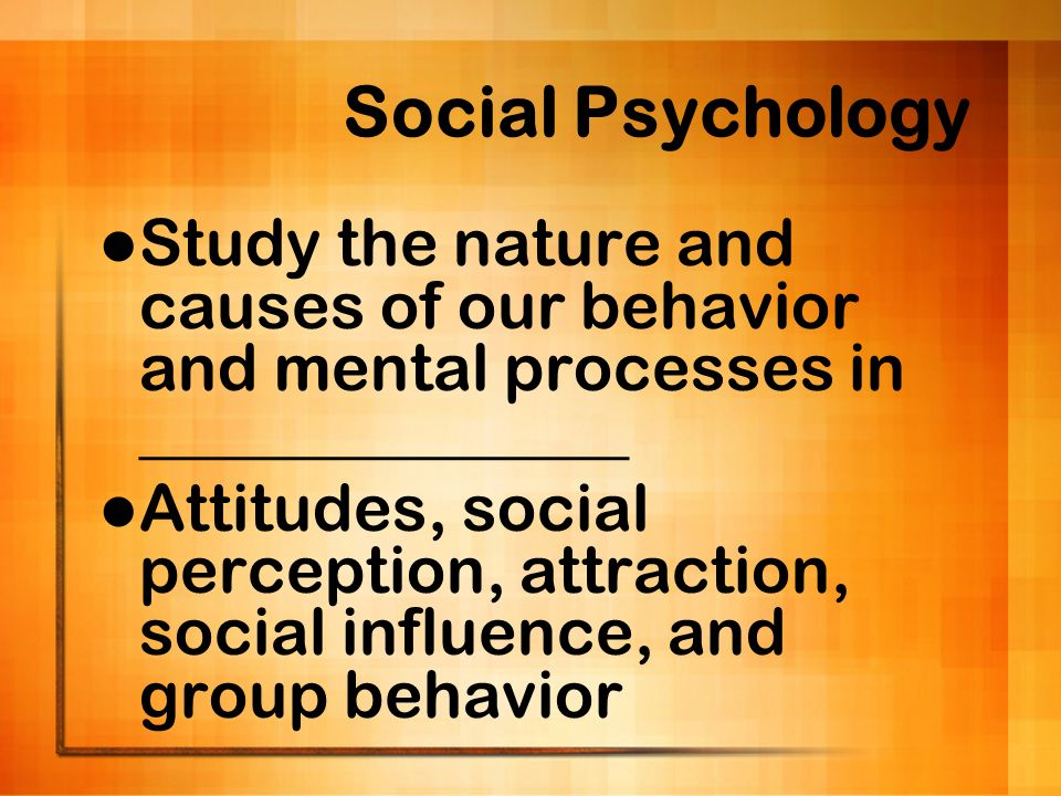 Social Psychology Study the nature and causes of our behavior and mental processes in _______________.