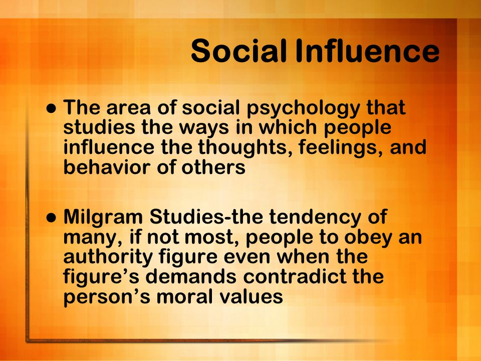 Social Influence The area of social psychology that studies the ways in which people influence the thoughts, feelings, and behavior of others.