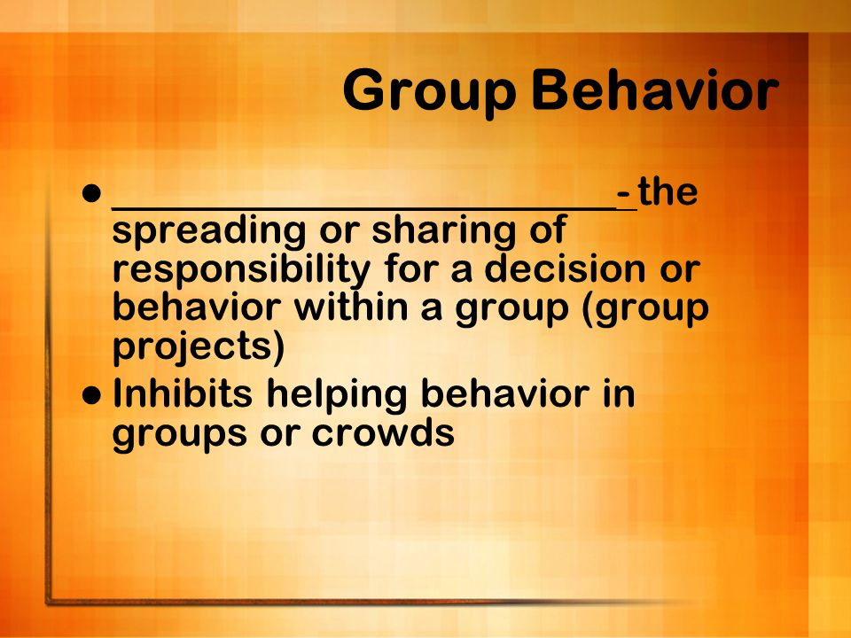 Group Behavior _________________________- the spreading or sharing of responsibility for a decision or behavior within a group (group projects)