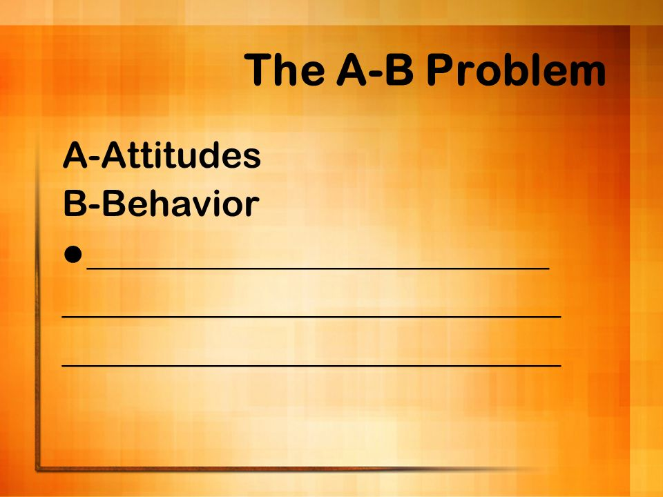 The A-B Problem A-Attitudes B-Behavior _________________________
