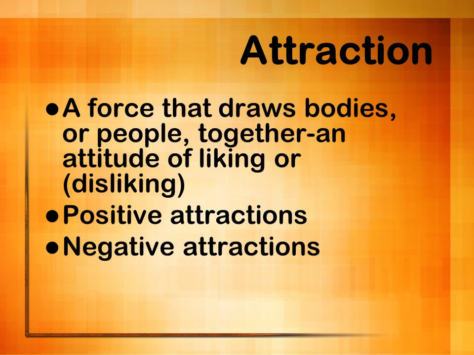 Attraction A force that draws bodies, or people, together-an attitude of liking or (disliking) Positive attractions.