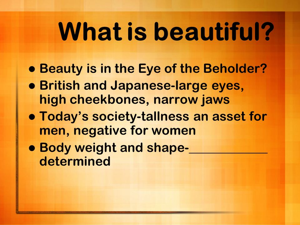 What is beautiful Beauty is in the Eye of the Beholder