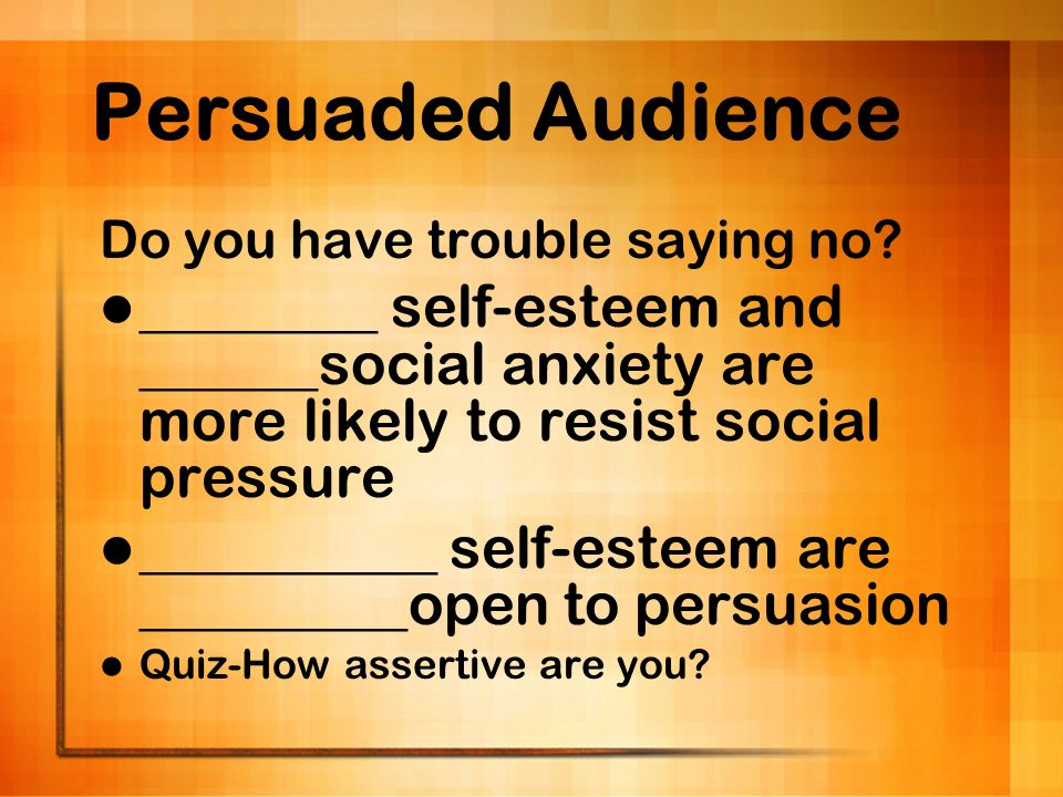 Persuaded Audience Do you have trouble saying no ________ self-esteem and ______social anxiety are more likely to resist social pressure.