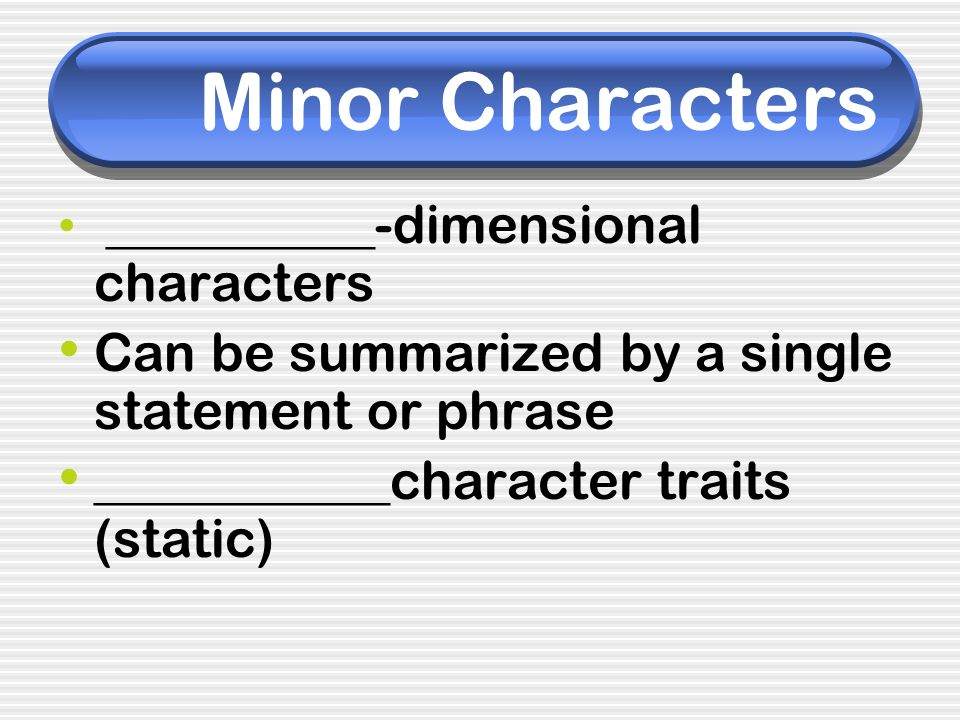 Minor Characters Can be summarized by a single statement or phrase