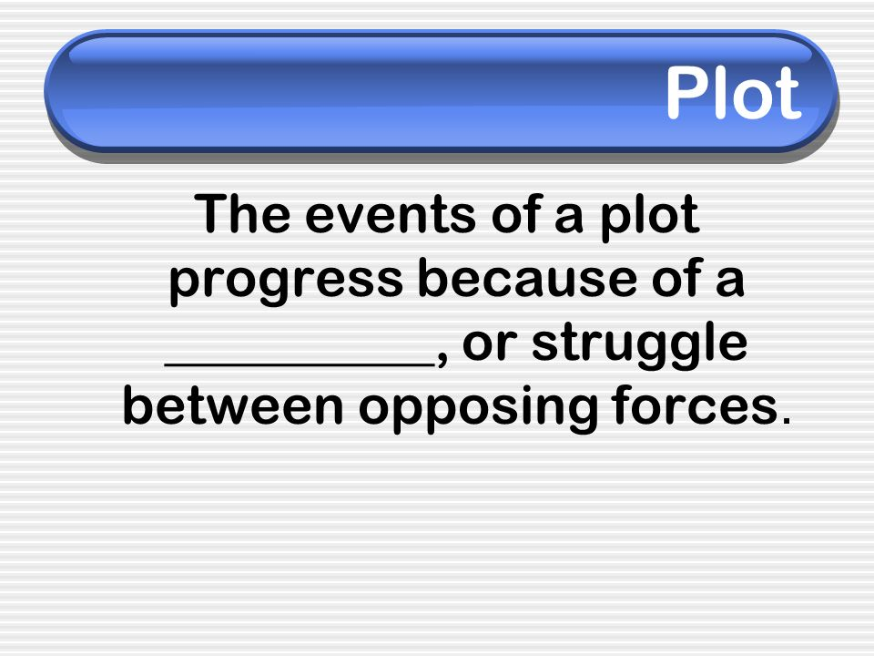 Plot The events of a plot progress because of a __________, or struggle between opposing forces.