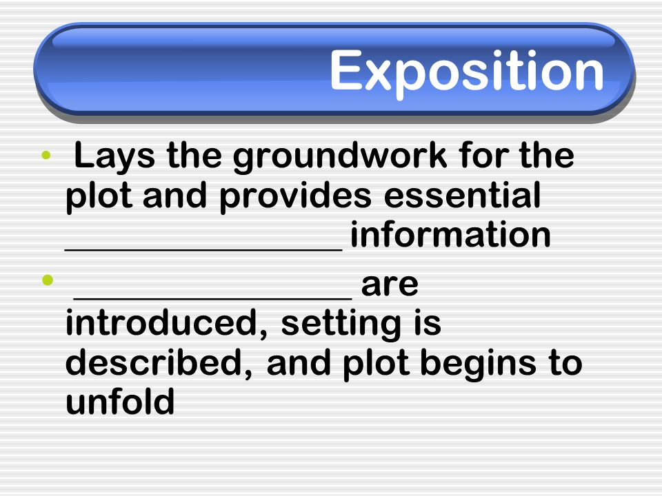 Exposition Lays the groundwork for the plot and provides essential _______________ information.