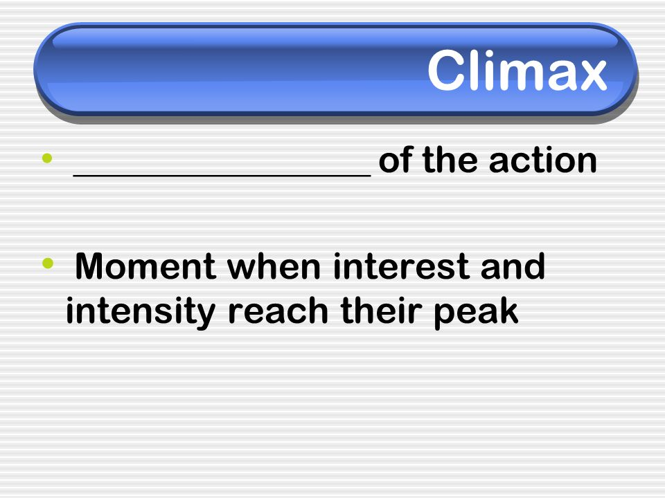 Climax Moment when interest and intensity reach their peak