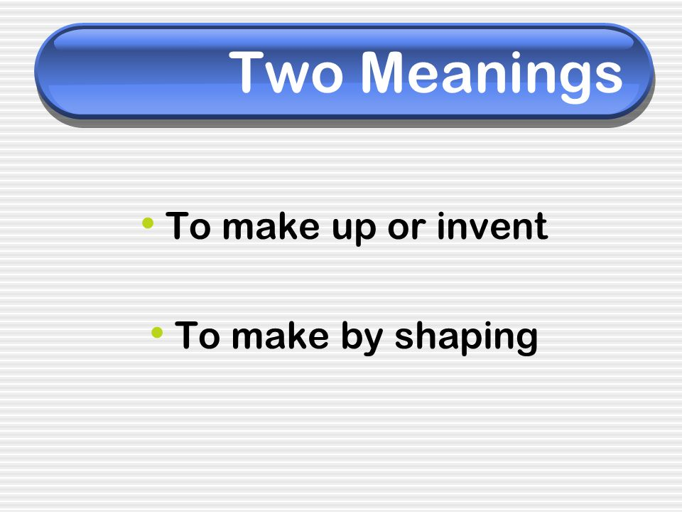 Two Meanings To make up or invent To make by shaping