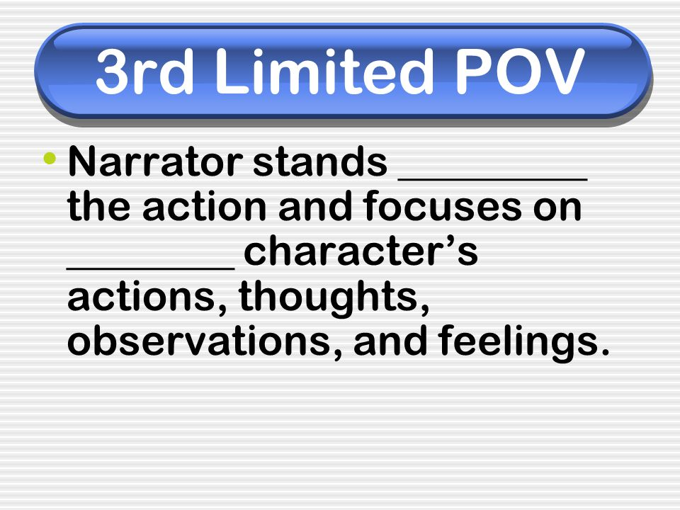 3rd Limited POV Narrator stands _________ the action and focuses on ________ character's actions, thoughts, observations, and feelings.