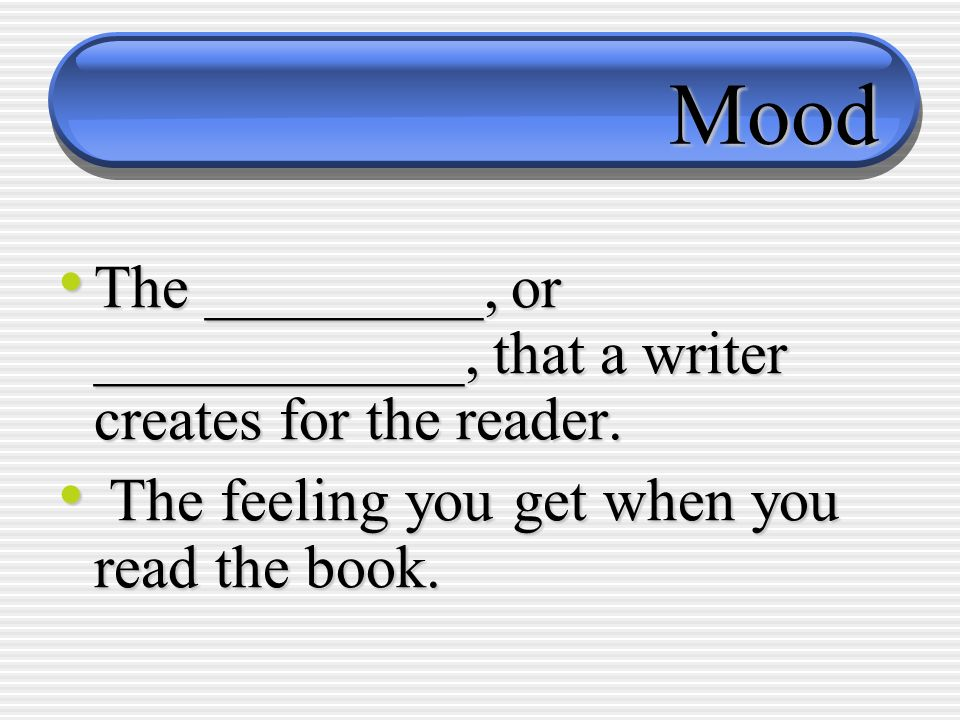 Mood The _________, or ____________, that a writer creates for the reader.