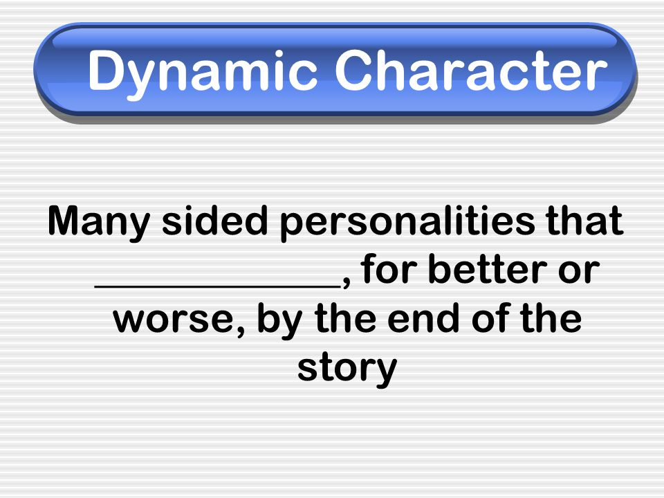 Dynamic Character Many sided personalities that ____________, for better or worse, by the end of the story.