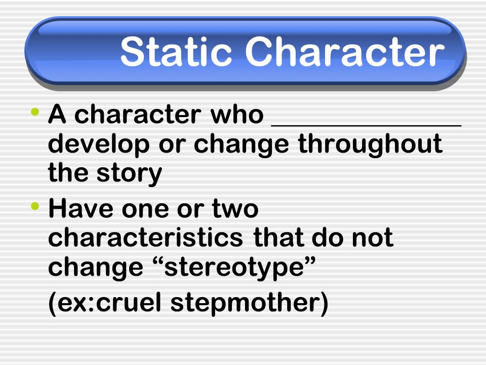 Static Character A character who ______________ develop or change throughout the story.
