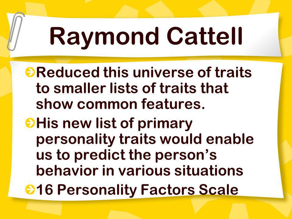 Raymond Cattell Reduced this universe of traits to smaller lists of traits that show common features.