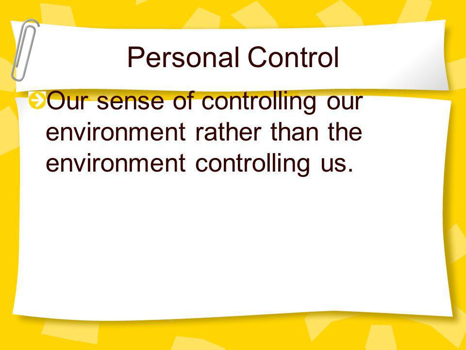 Personal Control Our sense of controlling our environment rather than the environment controlling us.