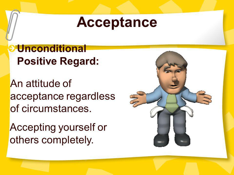 Acceptance Unconditional Positive Regard: