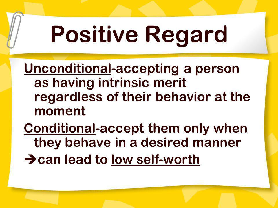 Positive Regard Unconditional-accepting a person as having intrinsic merit regardless of their behavior at the moment.