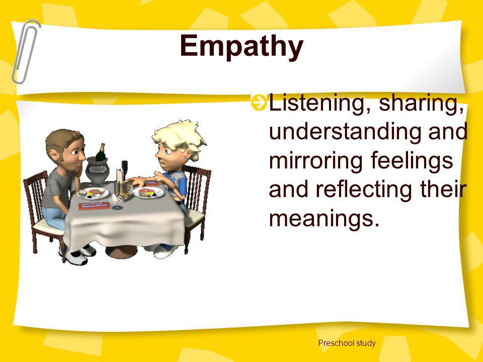 Empathy Listening, sharing, understanding and mirroring feelings and reflecting their meanings.