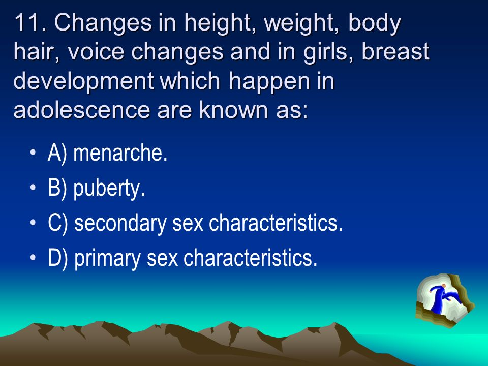 11. Changes in height, weight, body hair, voice changes and in girls, breast development which happen in adolescence are known as: