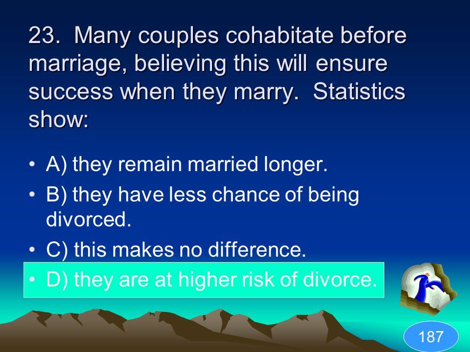 23. Many couples cohabitate before marriage, believing this will ensure success when they marry. Statistics show: