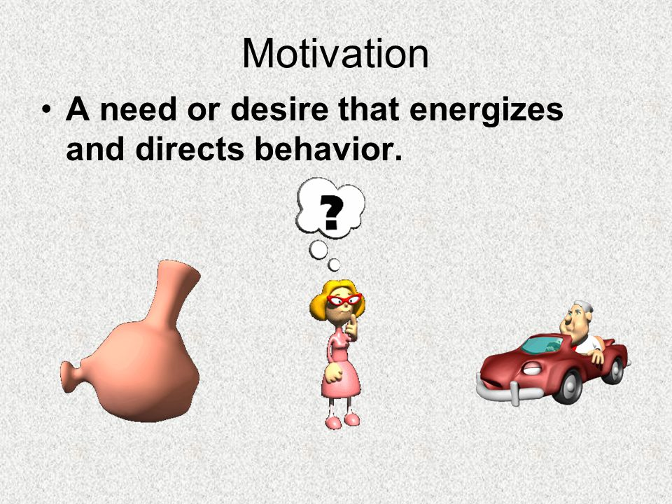 Motivation A need or desire that energizes and directs behavior.